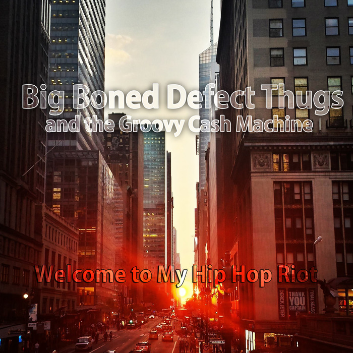 BIG BONED DEFECT THUGS & THE GROOVY CASH MACHINE - Welcome To My Hip Hop Riot