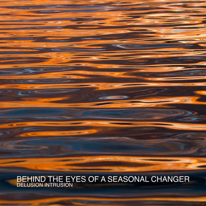 BEHIND THE EYES OF A SEASONAL CHANGER - Delusion Intrusion
