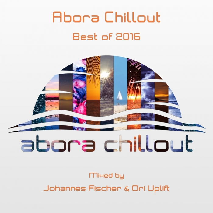 JOHANNES FISCHER/ORI UPLIFT/VARIOUS - Abora Chillout: Best Of 2016 (unmixed tracks)