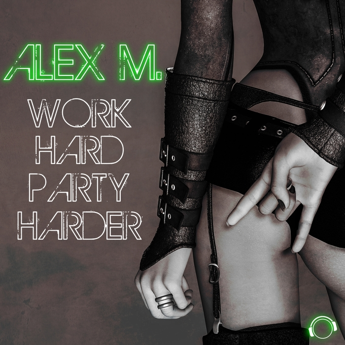 ALEX M - Work Hard Party Harder