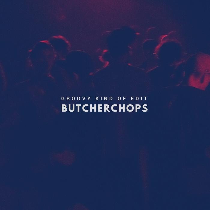 BUTCHERCHOPS - Groovy Kind Of Edit
