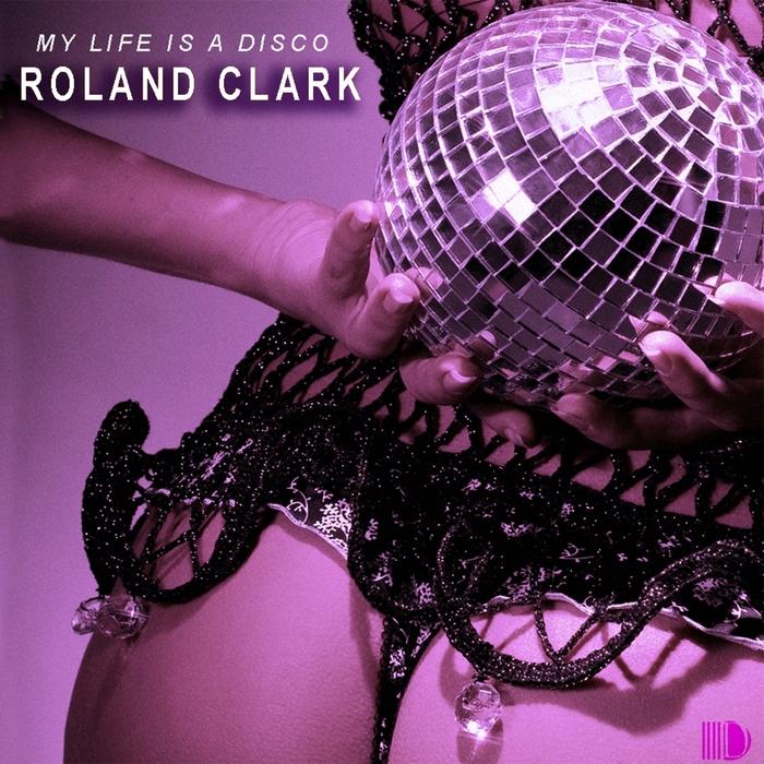 ROLAND CLARK - My Life Is A Disco