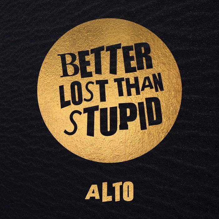 BETTER LOST THAN STUPID - Alto