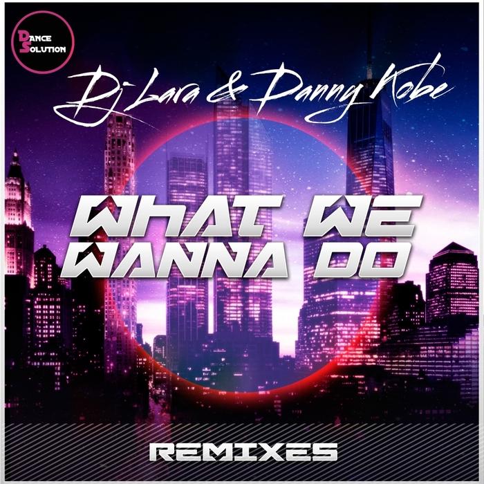 DJ LARA & DANNY KOBE - What We Wanna Do (Remixes)