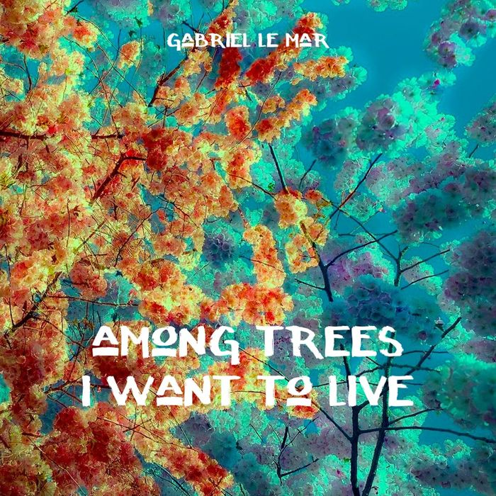 GABRIEL LE MAR - Among Trees I Want To Live