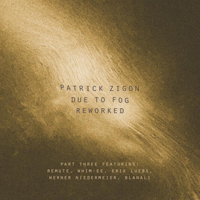 PATRICK ZIGON - Due To Fog Reworked (Part Three)