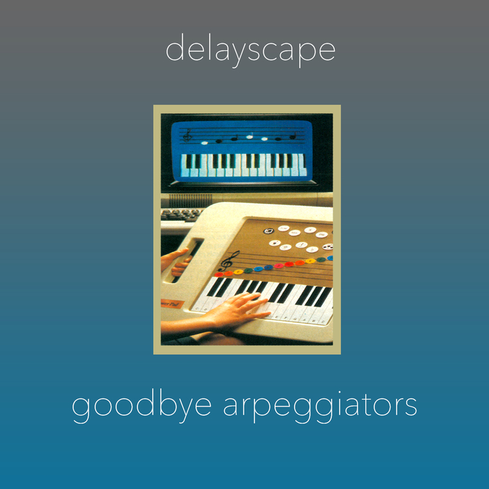 DELAYSCAPE - Goodbye Arpeggiators