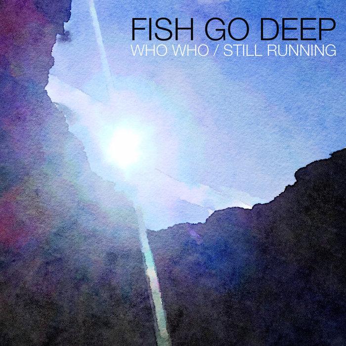FISH GO DEEP - Who Who/Still Running