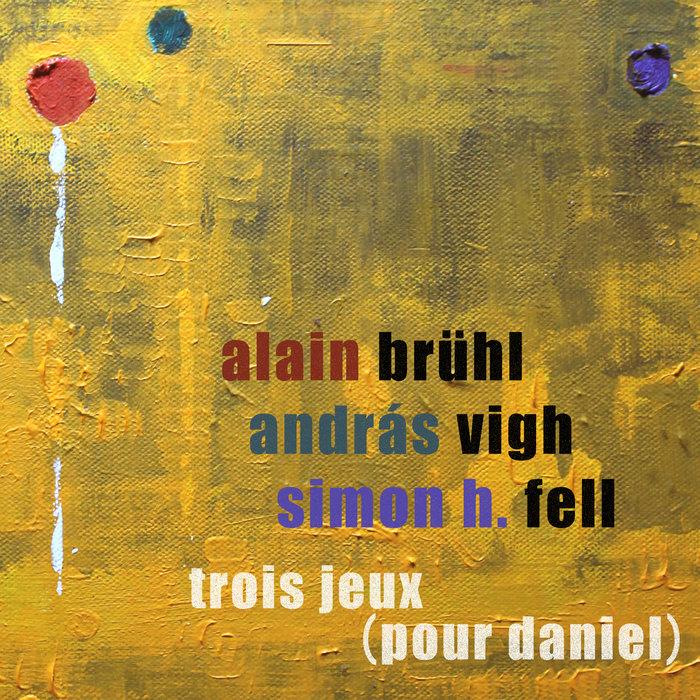 ALAIN BRUHL/ANDRAS VIGH & SIMON H FELL - Trois Jeux (Pour Daniel)