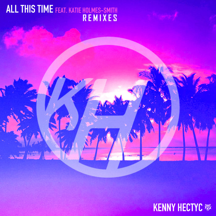KENNY HECTYC - All This Time (feat Katie Holmes-Smith) (Remixes)