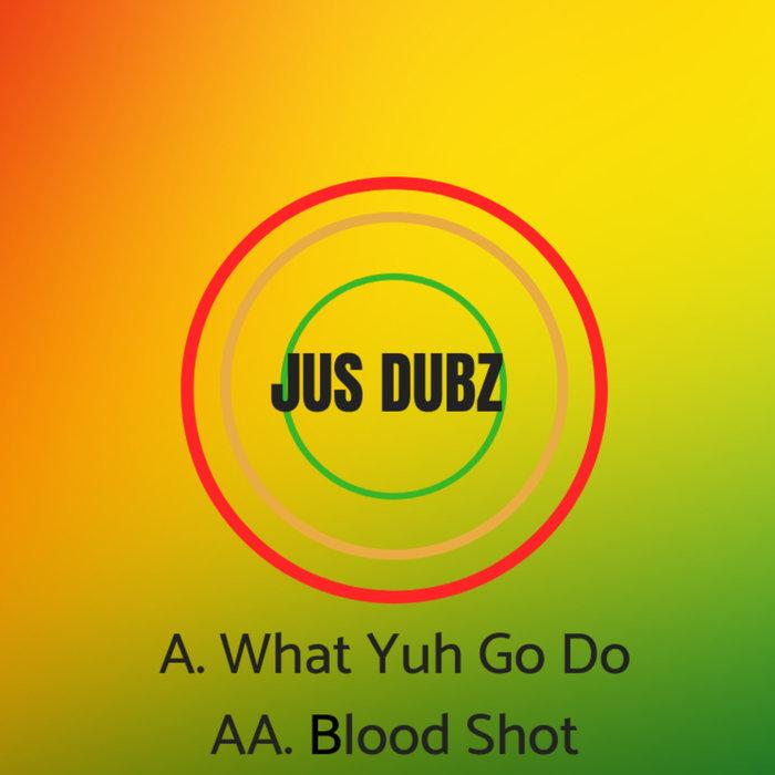 JUS DUBZ - What Yuh Go Do/Blood Shot