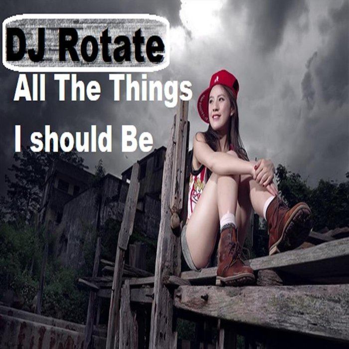 DJ ROTATE - All The Things I Should Be