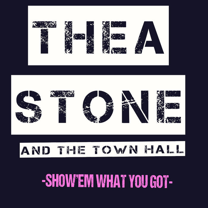 THEA STONE & THE TOWN HALL - Show Em' What You Got