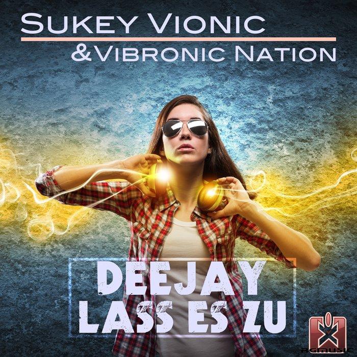 Sukey Vionic & Vibronic Nation - Deejay Lass Es Zu