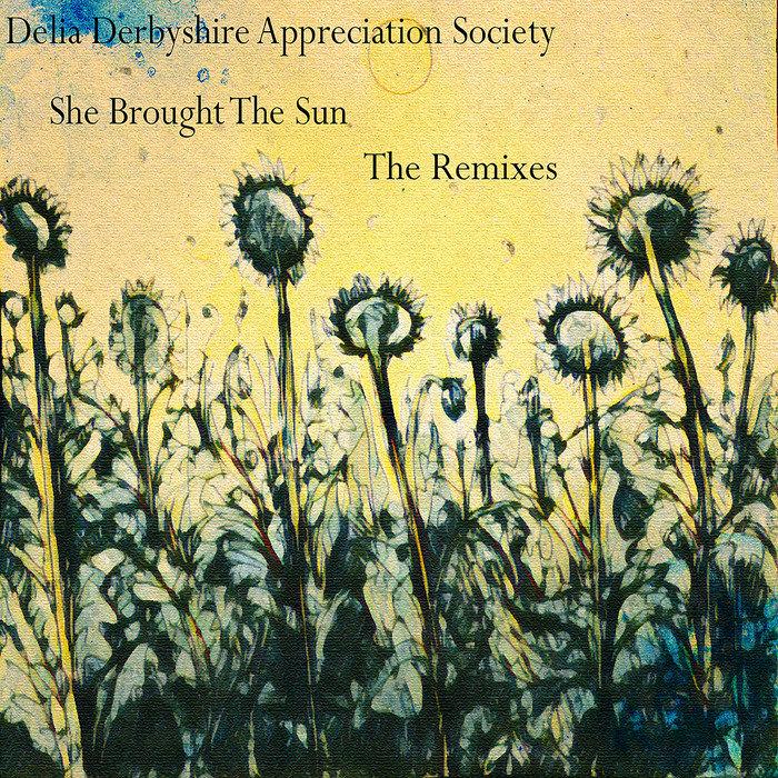 DELIA DERBYSHIRE APPRECIATION SOCIETY - She Brought The Sun (The Remixes)