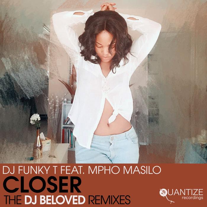 DJ Funky T feat. Mpho Masilo – Closer (The DJ Beloved Remixes) [Quantize Recordings]