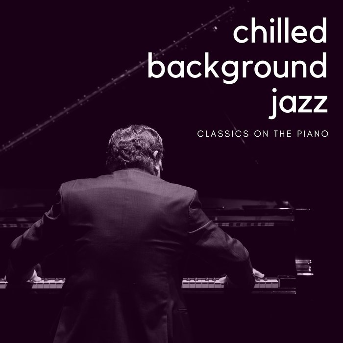 CHILLED BACKGROUND JAZZ - Classics On The Piano