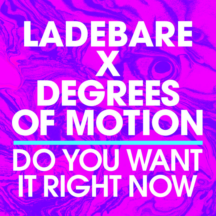 LADEBARE & DEGREES OF MOTION - Do You Want It Right Now