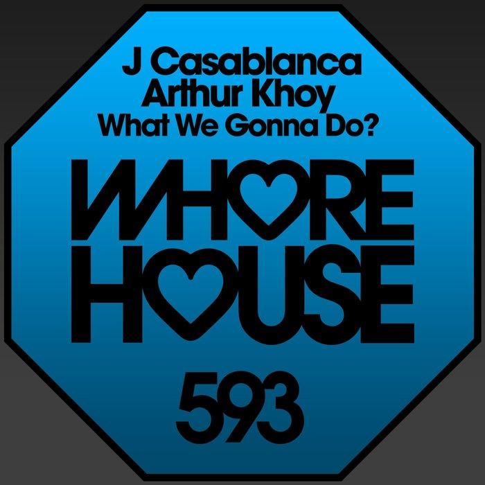 ARTHUR KHOY & J CASABLANCA - What We Gonna Do?