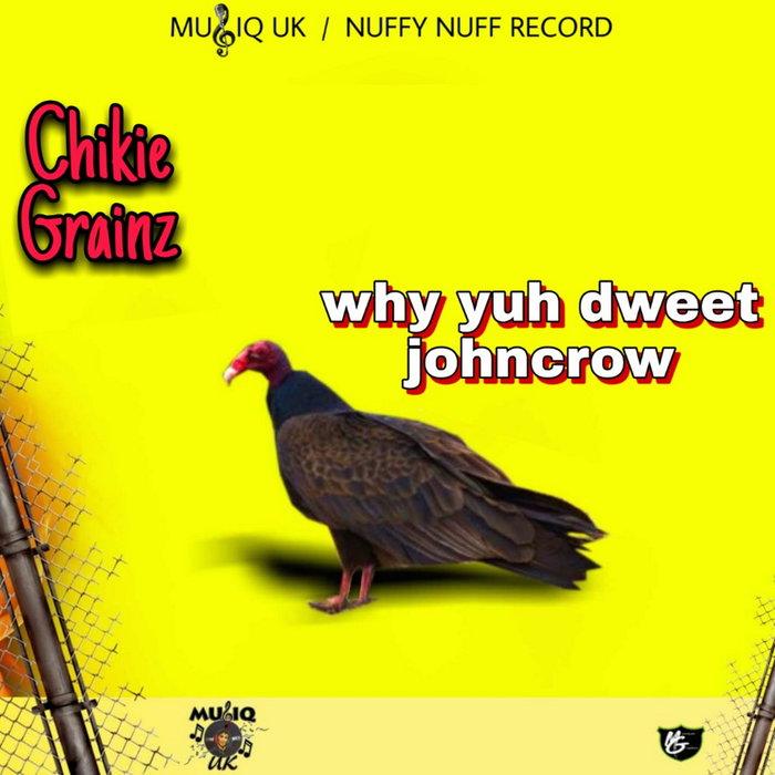 CHIKIE GRAINZ - Why Yuh Dweet Johncrow