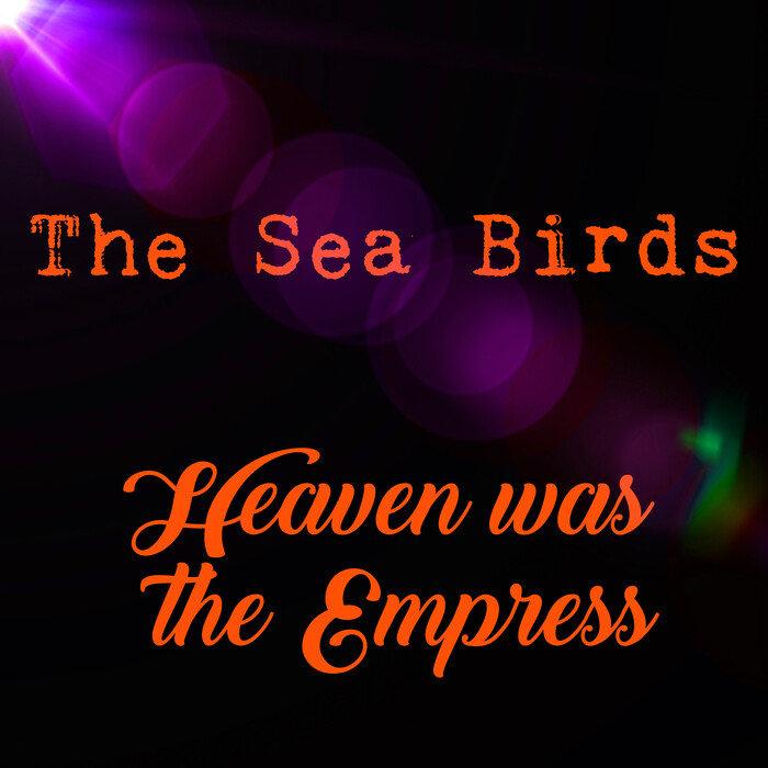 THE SEA BIRDS - Heaven Was The Empress