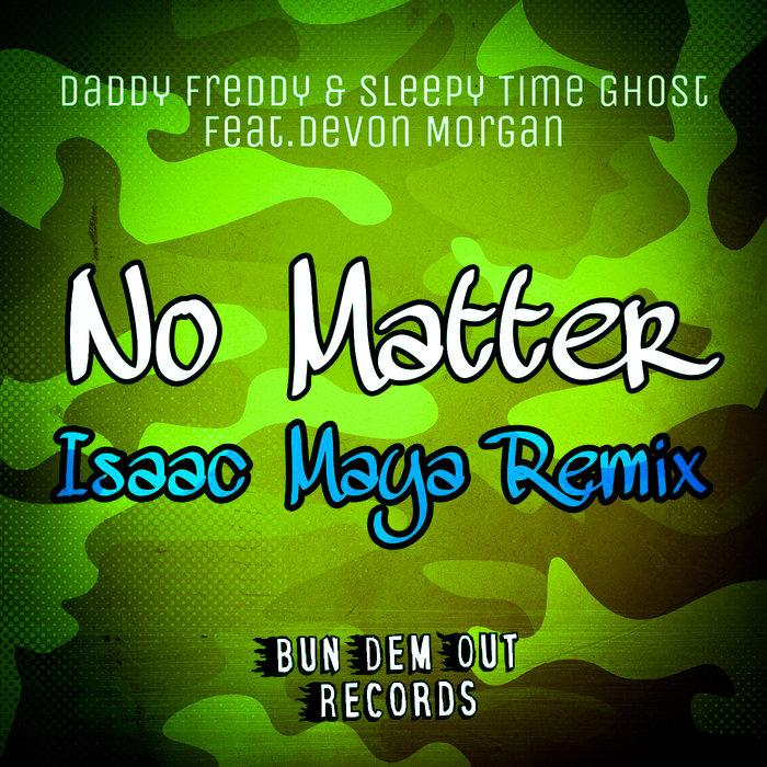 DADDY FREDDY/SLEEPY TIME GHOST/ISAAC MAYA feat DEVON MORGAN - No Matter (Isaac Maya Remix)