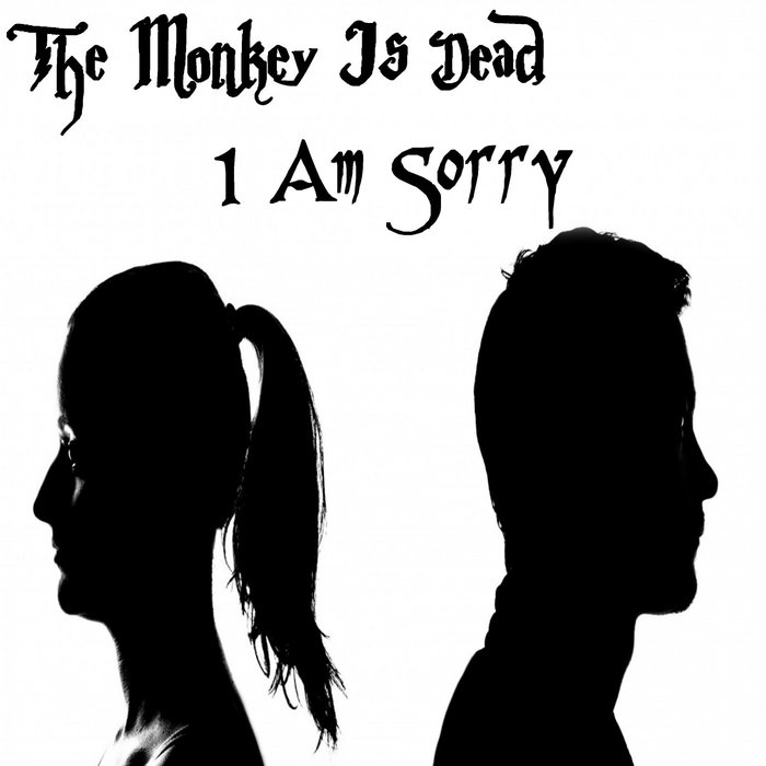 THE MONKEY IS DEAD - I Am Sorry