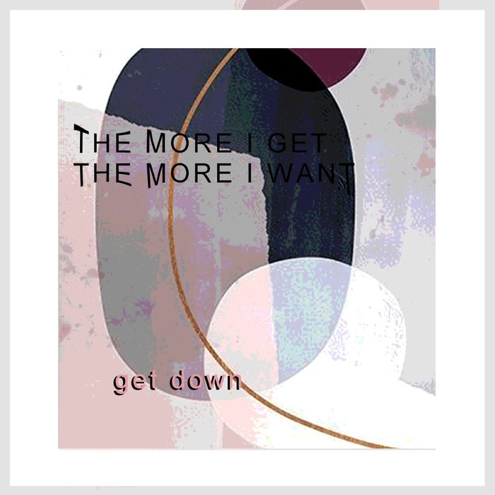 GET DOWN - The More I Get The More I Want