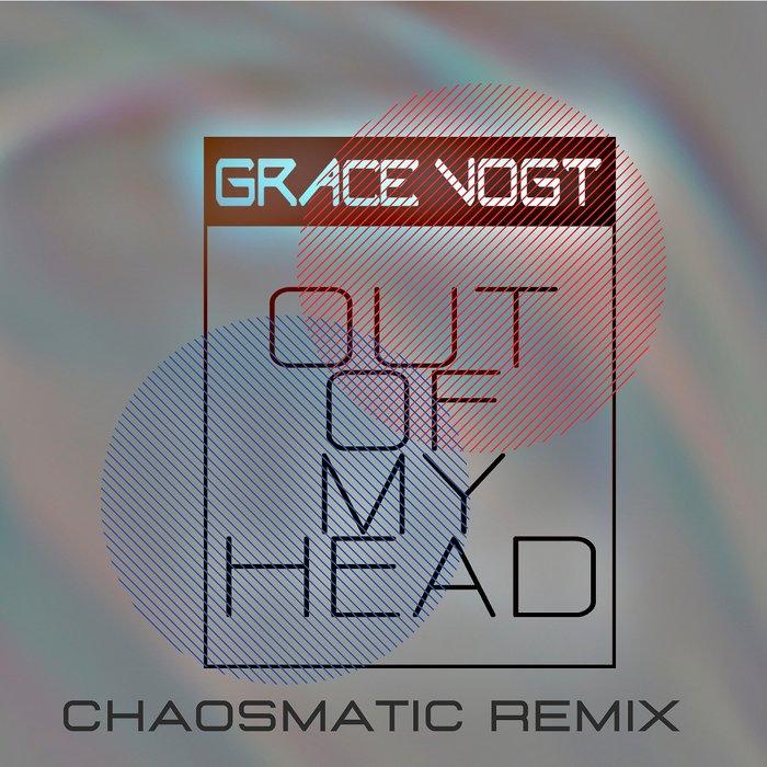 GRACE VOGT - Out Of My Head (Chaosmatic Remix)