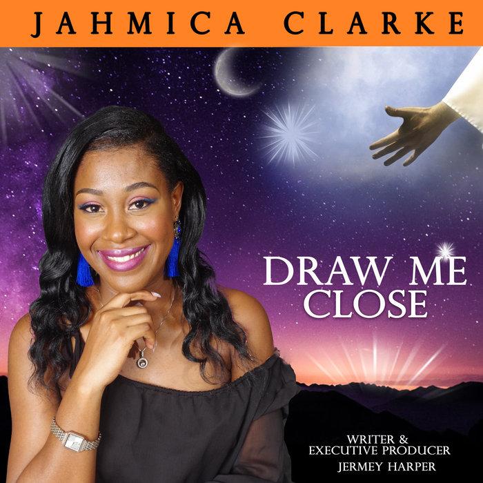 JAHMICA CLARKE - Draw Me Close