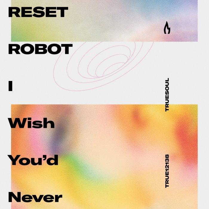 RESET ROBOT - I Wish You'd Never
