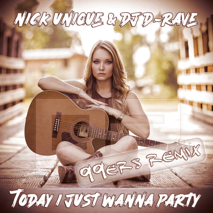 NICK UNIQUE/DJ D-RAVE - Today I Just Wanna Party (99ers Remix)