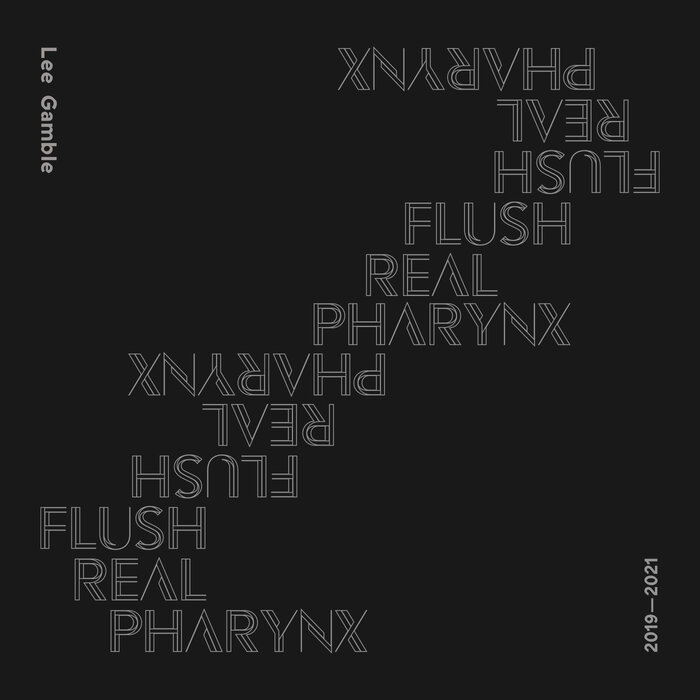 Lee Gamble - Flush Real Pharynx 2019-2021