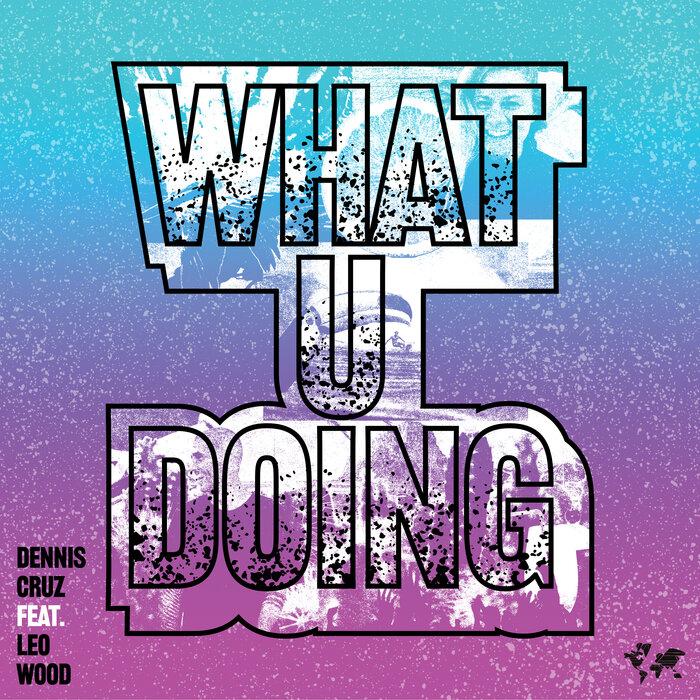Dennis Cruz feat Leo Wood - What U Doing